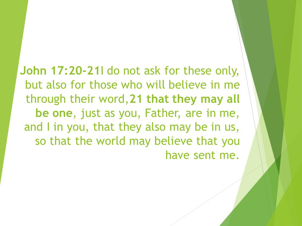 John 17:20-21I do not ask for these only, but also for those who will believe in me through their word,21 that they may all be one, just as you, Father, are in me, and I in you, that they also may be in us, so that the world may believe that you have sent me.