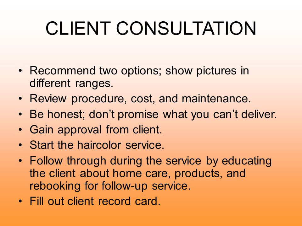 CLIENT CONSULTATION Book 15 minutes to introduce yourself; welcome client; offer beverage; and ensure there are no interruptions.