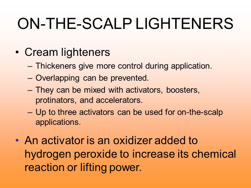 ON-THE-SCALP LIGHTENERS Oil lighteners –Mildest –Appropriate for one or two levels of lift Cream lighteners –Strong enough to do blonding –Gentle enough to use on scalp