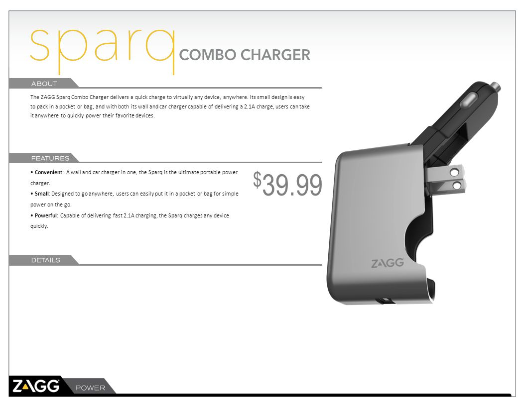 The ZAGG Sparq Combo Charger delivers a quick charge to virtually any device, anywhere. Its small design is easy to pack in a pocket or bag, and with