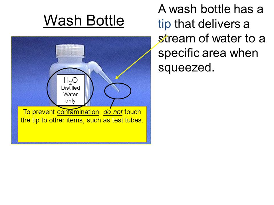 Wash Bottle A wash bottle has a tip that delivers a stream of water to a specific area when squeezed. H 2 O Distilled Water only To prevent contaminat