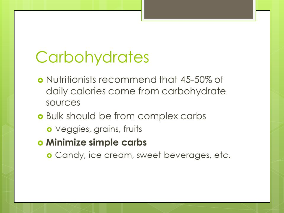 Carbohydrates  Nutritionists recommend that 45-50% of daily calories come from carbohydrate sources  Bulk should be from complex carbs  Veggies, grains, fruits  Minimize simple carbs  Candy, ice cream, sweet beverages, etc.