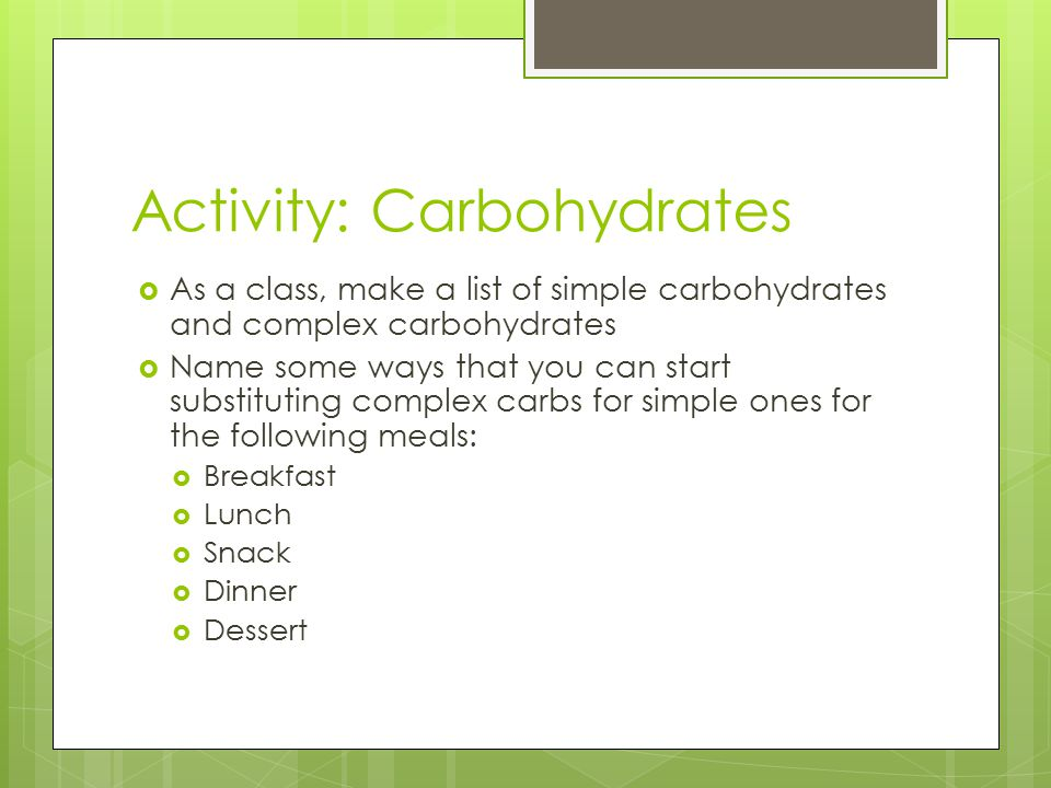 Activity: Carbohydrates  As a class, make a list of simple carbohydrates and complex carbohydrates  Name some ways that you can start substituting complex carbs for simple ones for the following meals:  Breakfast  Lunch  Snack  Dinner  Dessert