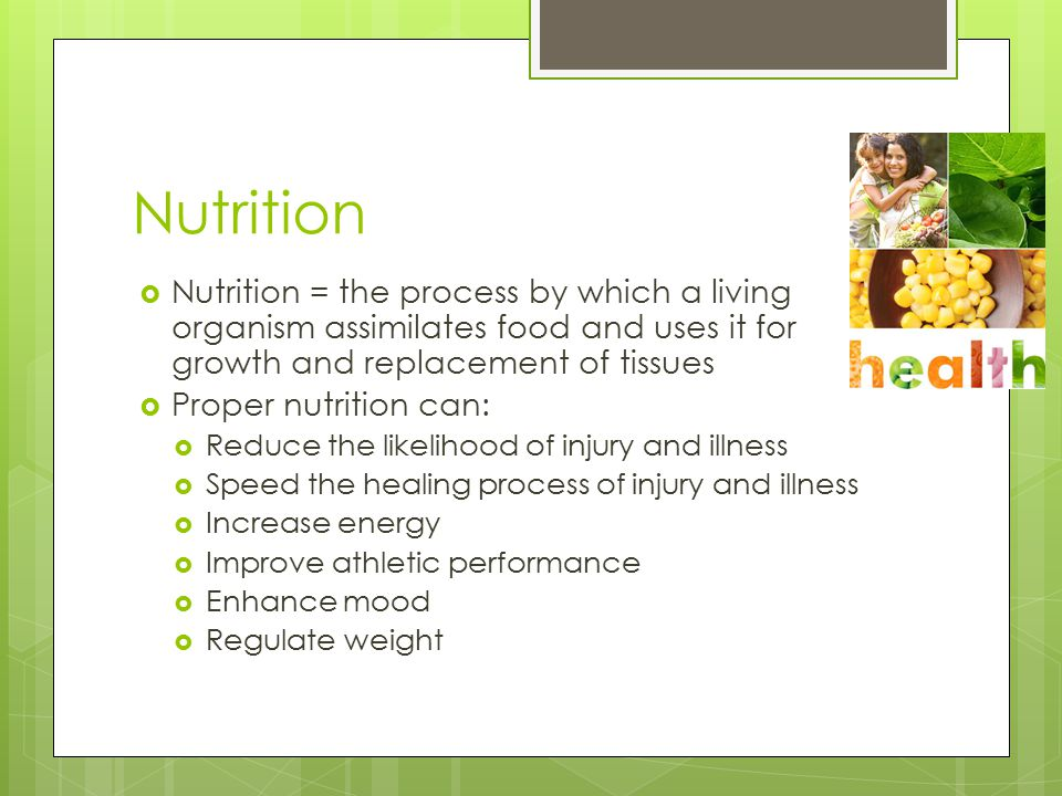 Nutrition  Nutrition = the process by which a living organism assimilates food and uses it for growth and replacement of tissues  Proper nutrition can:  Reduce the likelihood of injury and illness  Speed the healing process of injury and illness  Increase energy  Improve athletic performance  Enhance mood  Regulate weight
