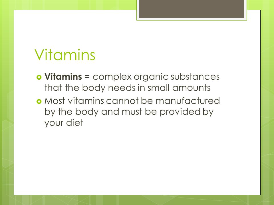 Vitamins  Vitamins = complex organic substances that the body needs in small amounts  Most vitamins cannot be manufactured by the body and must be provided by your diet