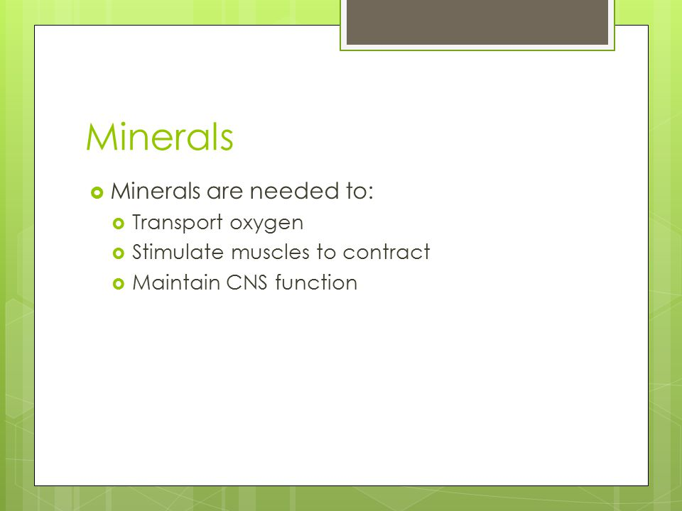 Minerals  Minerals are needed to:  Transport oxygen  Stimulate muscles to contract  Maintain CNS function