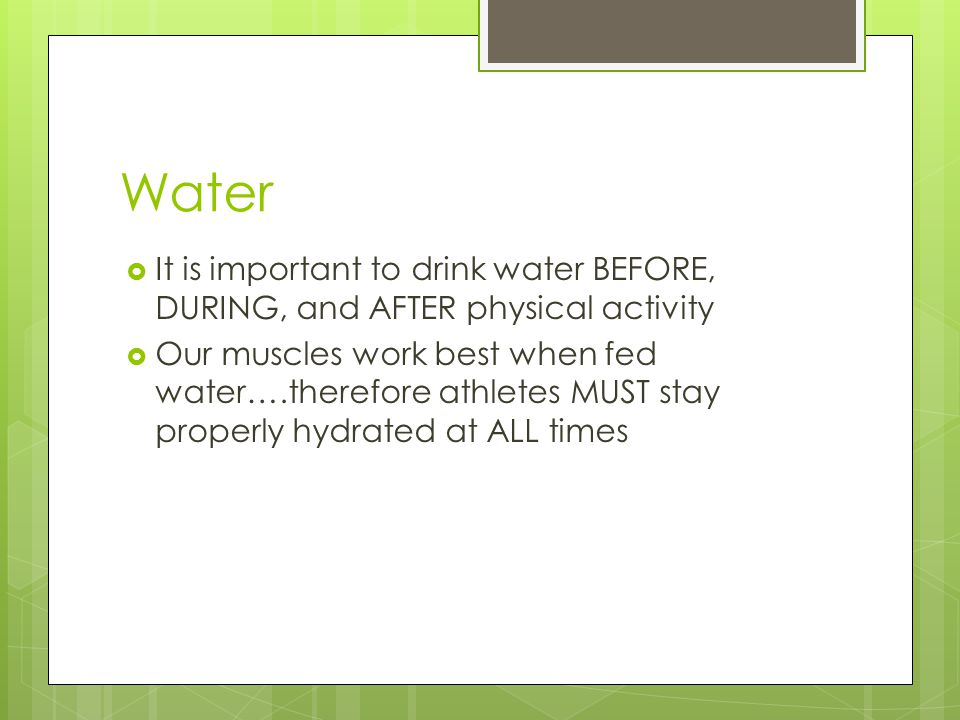 Water  It is important to drink water BEFORE, DURING, and AFTER physical activity  Our muscles work best when fed water….therefore athletes MUST stay properly hydrated at ALL times