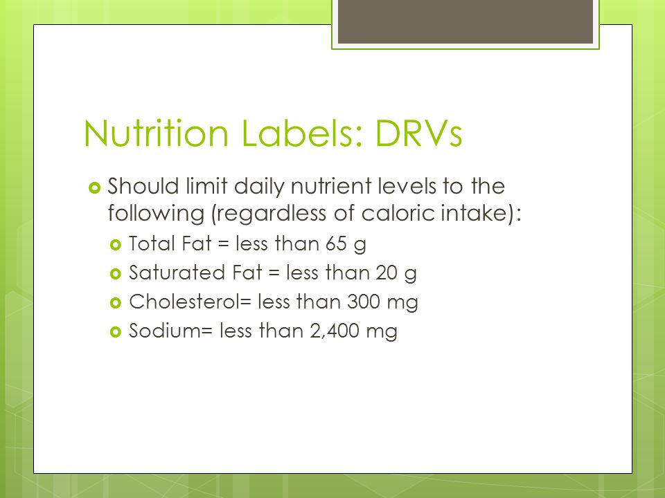 Nutrition Labels: DRVs  Should limit daily nutrient levels to the following (regardless of caloric intake):  Total Fat = less than 65 g  Saturated Fat = less than 20 g  Cholesterol= less than 300 mg  Sodium= less than 2,400 mg