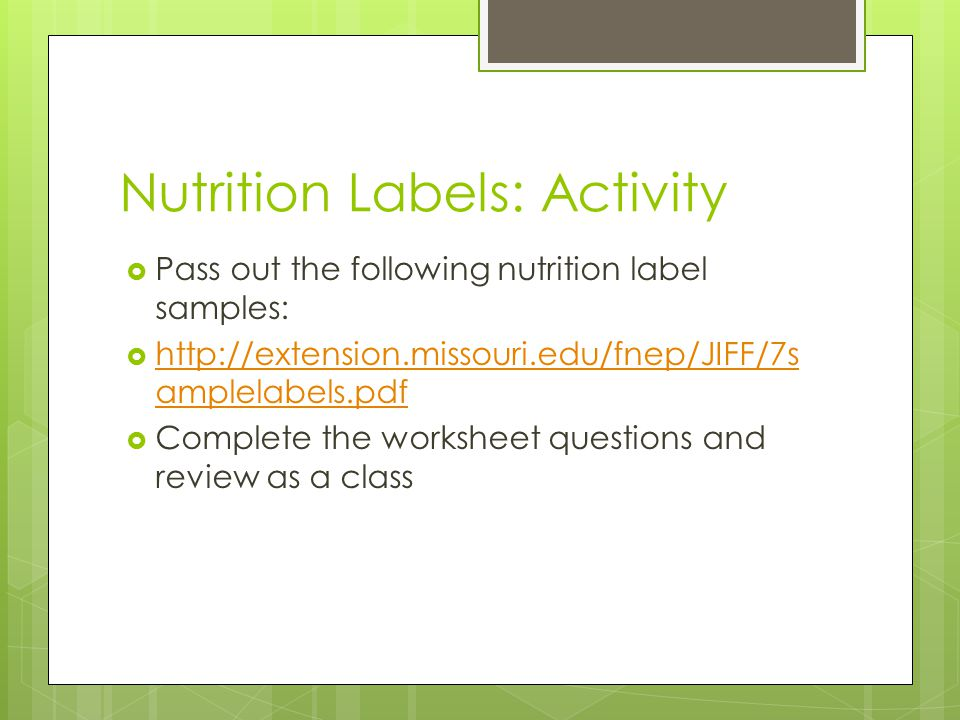 Nutrition Labels: Activity  Pass out the following nutrition label samples:  http://extension.missouri.edu/fnep/JIFF/7s amplelabels.pdf http://extension.missouri.edu/fnep/JIFF/7s amplelabels.pdf  Complete the worksheet questions and review as a class