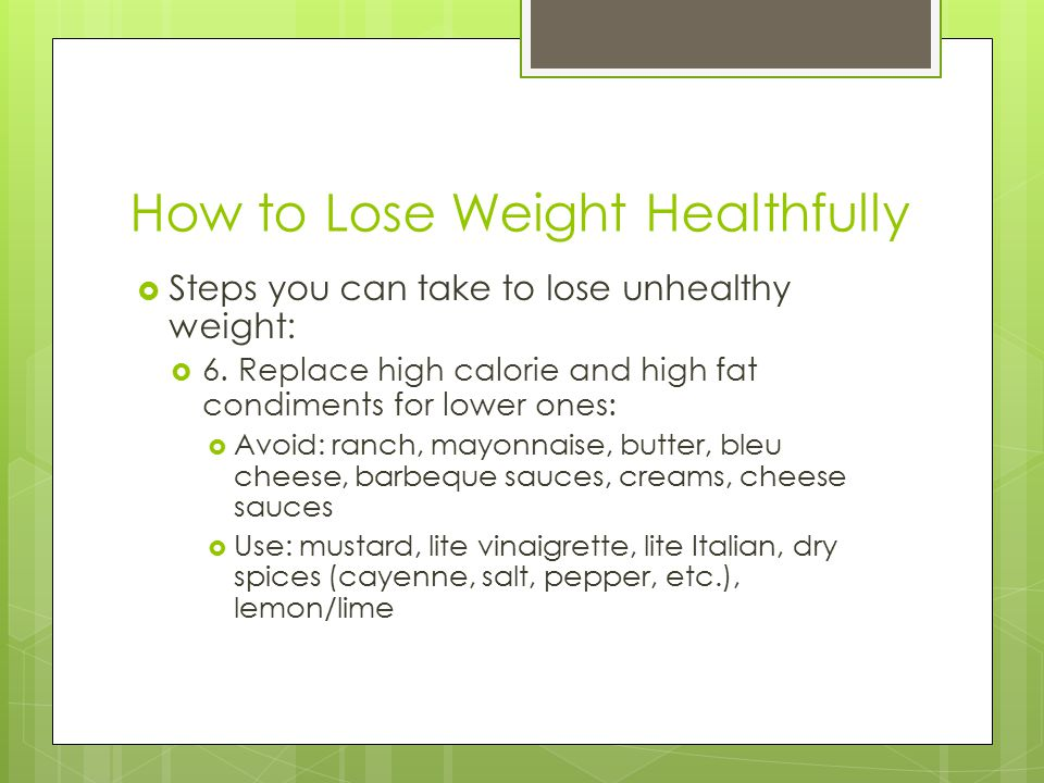 How to Lose Weight Healthfully  Steps you can take to lose unhealthy weight:  6.