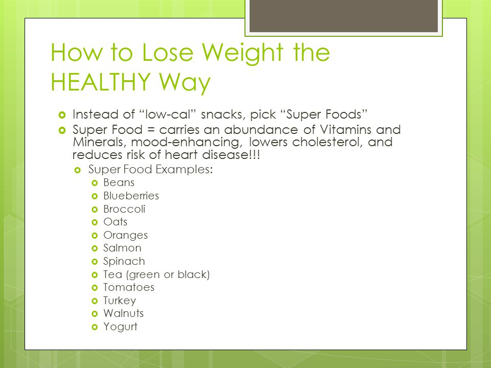 How to Lose Weight the HEALTHY Way  Instead of low-cal snacks, pick Super Foods  Super Food = carries an abundance of Vitamins and Minerals, mood-enhancing, lowers cholesterol, and reduces risk of heart disease!!.