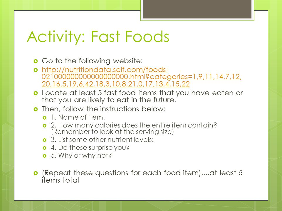 Activity: Fast Foods  Go to the following website:  http://nutritiondata.self.com/foods- 021000000000000000000.html categories=1,9,11,14,7,12, 20,16,5,19,6,42,18,3,10,8,21,0,17,13,4,15,22 http://nutritiondata.self.com/foods- 021000000000000000000.html categories=1,9,11,14,7,12, 20,16,5,19,6,42,18,3,10,8,21,0,17,13,4,15,22  Locate at least 5 fast food items that you have eaten or that you are likely to eat in the future.