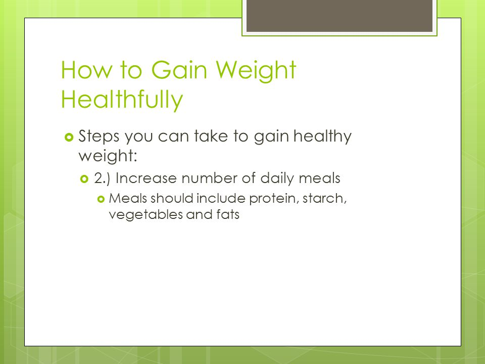 How to Gain Weight Healthfully  Steps you can take to gain healthy weight:  2.) Increase number of daily meals  Meals should include protein, starch, vegetables and fats