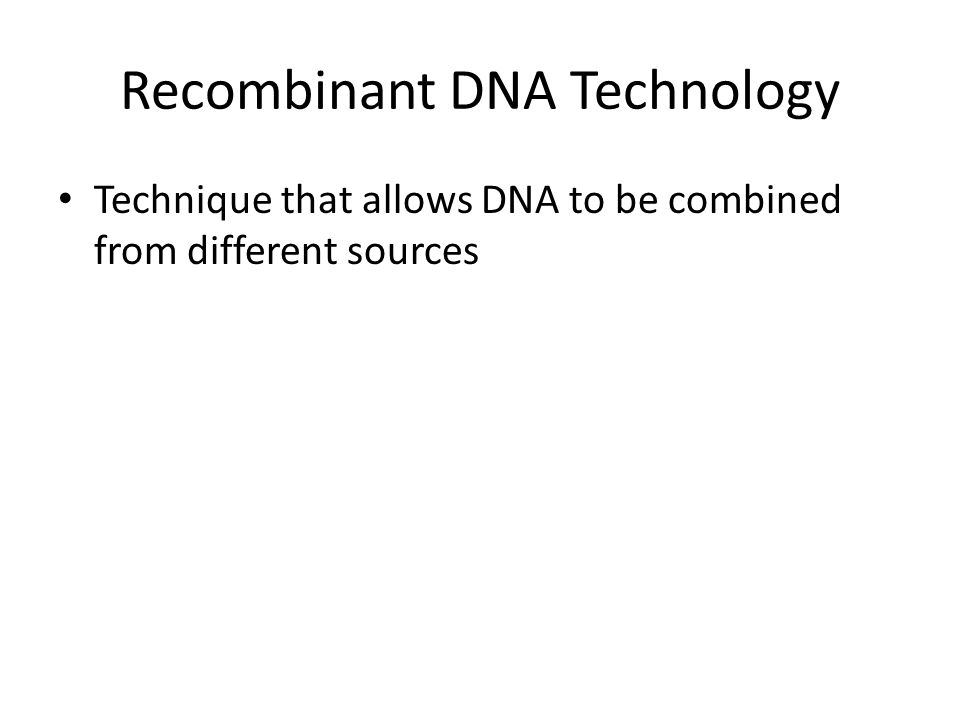 Recombinant DNA Technology Technique that allows DNA to be combined from different sources