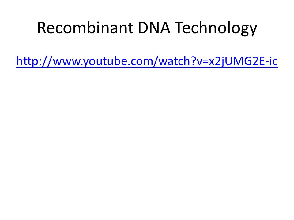 Recombinant DNA Technology http://www.youtube.com/watch?v=x2jUMG2E-ic