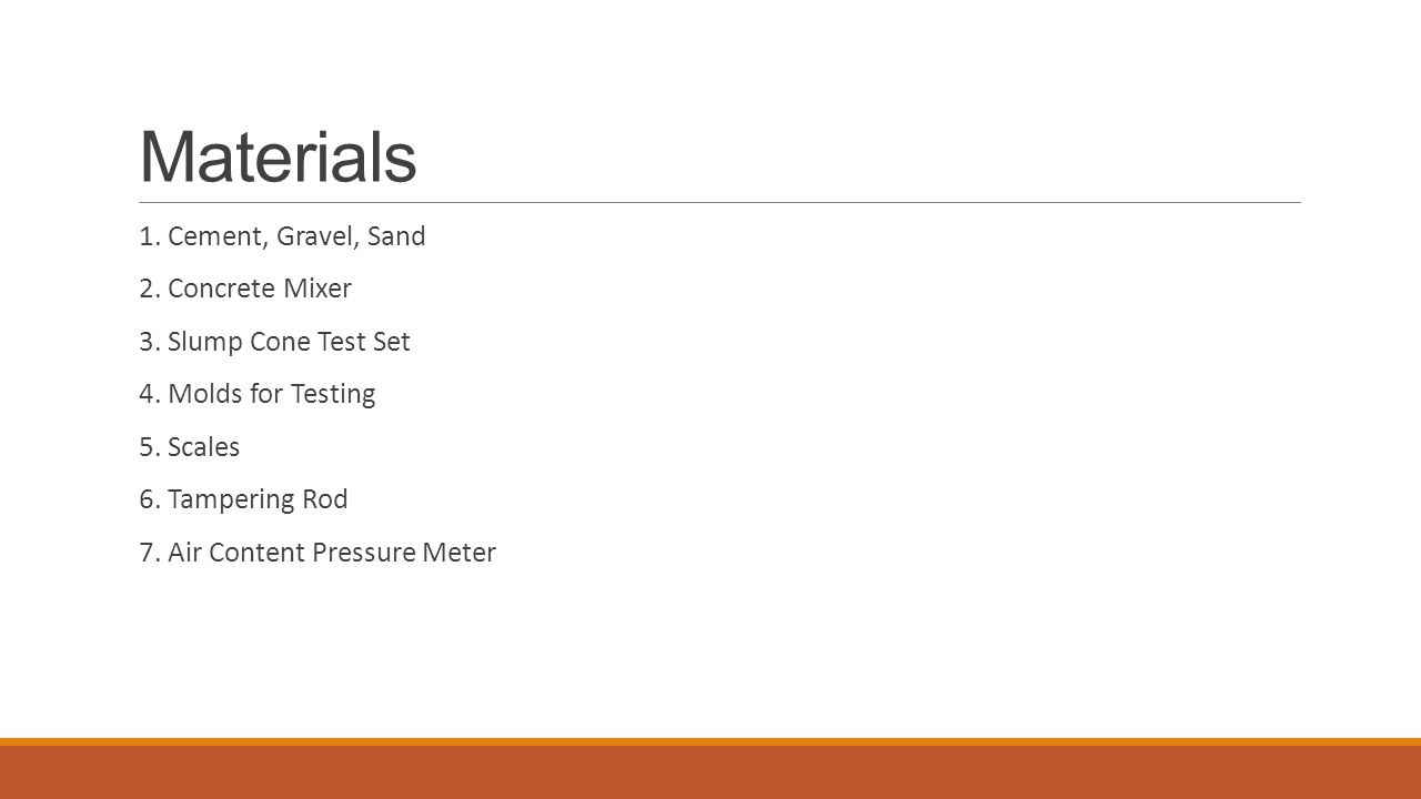 Materials 1. Cement, Gravel, Sand 2. Concrete Mixer 3. Slump Cone Test Set 4. Molds for Testing 5. Scales 6. Tampering Rod 7. Air Content Pressure Met
