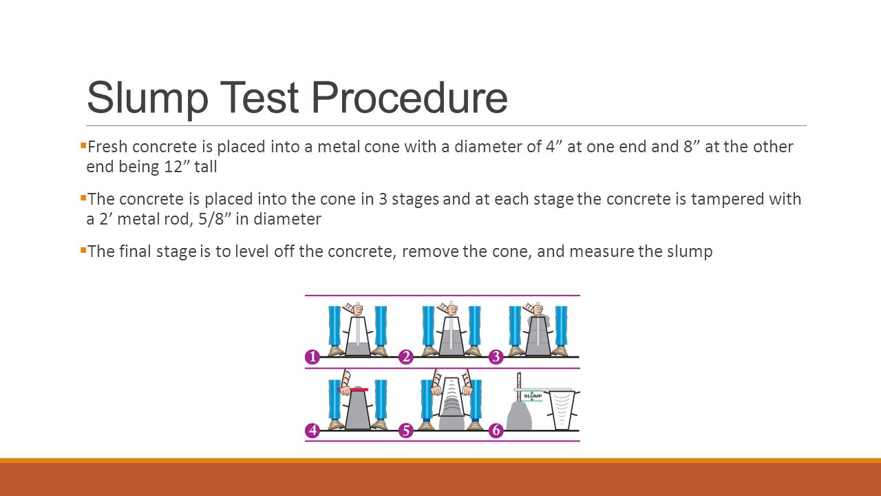 Slump Test Procedure  Fresh concrete is placed into a metal cone with a diameter of 4 at one end and 8 at the other end being 12 tall  The concrete is placed into the cone in 3 stages and at each stage the concrete is tampered with a 2' metal rod, 5/8 in diameter  The final stage is to level off the concrete, remove the cone, and measure the slump