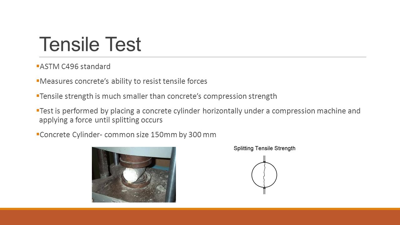 Tensile Test  ASTM C496 standard  Measures concrete's ability to resist tensile forces  Tensile strength is much smaller than concrete's compression strength  Test is performed by placing a concrete cylinder horizontally under a compression machine and applying a force until splitting occurs  Concrete Cylinder- common size 150mm by 300 mm