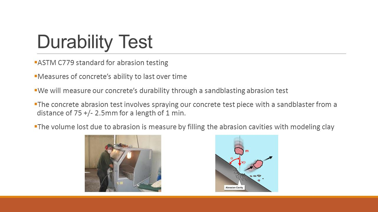 Durability Test  ASTM C779 standard for abrasion testing  Measures of concrete's ability to last over time  We will measure our concrete's durability through a sandblasting abrasion test  The concrete abrasion test involves spraying our concrete test piece with a sandblaster from a distance of 75 +/- 2.5mm for a length of 1 min.