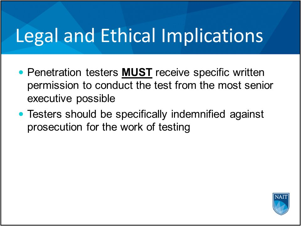 Legal and Ethical Implications Penetration testers MUST receive specific written permission to conduct the test from the most senior executive possible Testers should be specifically indemnified against prosecution for the work of testing
