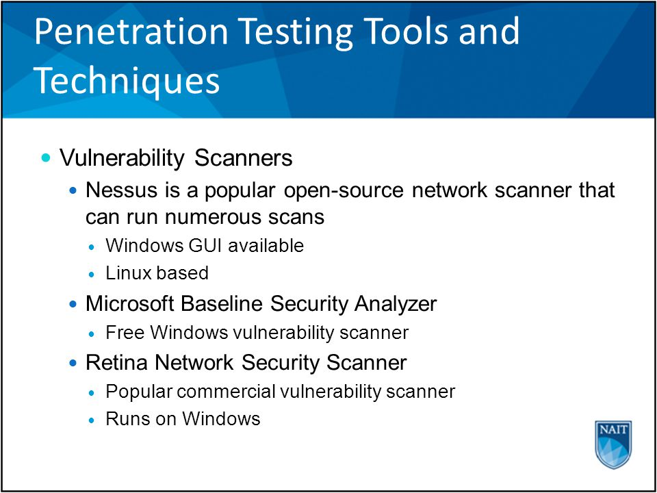 Penetration Testing Tools and Techniques Vulnerability Scanners Nessus is a popular open-source network scanner that can run numerous scans Windows GUI available Linux based Microsoft Baseline Security Analyzer Free Windows vulnerability scanner Retina Network Security Scanner Popular commercial vulnerability scanner Runs on Windows