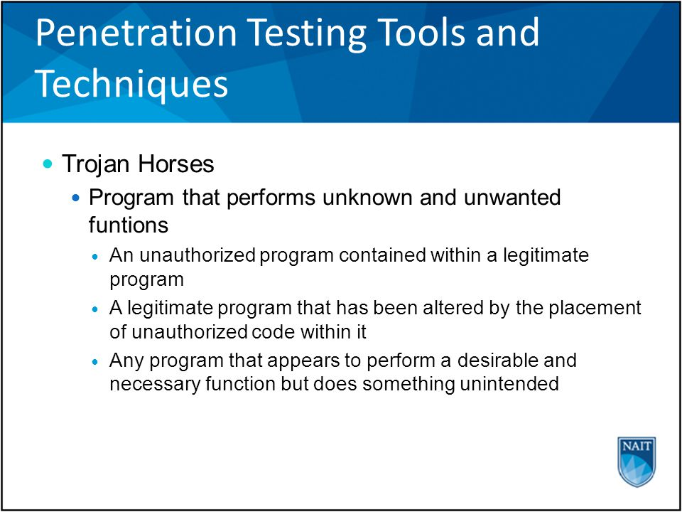Penetration Testing Tools and Techniques Trojan Horses Program that performs unknown and unwanted funtions An unauthorized program contained within a legitimate program A legitimate program that has been altered by the placement of unauthorized code within it Any program that appears to perform a desirable and necessary function but does something unintended