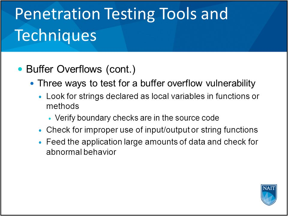 Penetration Testing Tools and Techniques Buffer Overflows (cont.) Three ways to test for a buffer overflow vulnerability Look for strings declared as local variables in functions or methods Verify boundary checks are in the source code Check for improper use of input/output or string functions Feed the application large amounts of data and check for abnormal behavior