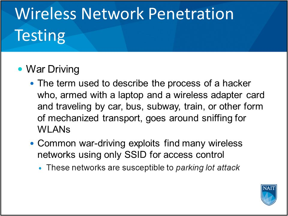 Wireless Network Penetration Testing War Driving The term used to describe the process of a hacker who, armed with a laptop and a wireless adapter card and traveling by car, bus, subway, train, or other form of mechanized transport, goes around sniffing for WLANs Common war-driving exploits find many wireless networks using only SSID for access control These networks are susceptible to parking lot attack