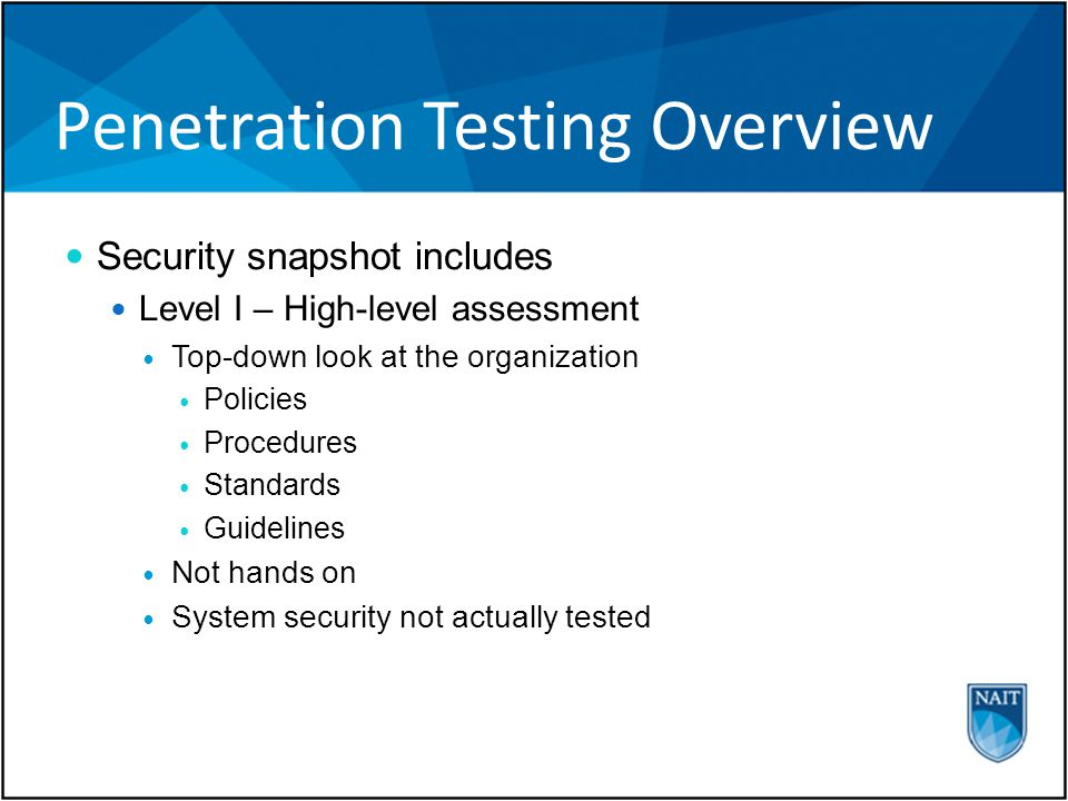 Penetration Testing Overview Security snapshot includes Level I – High-level assessment Top-down look at the organization Policies Procedures Standards Guidelines Not hands on System security not actually tested