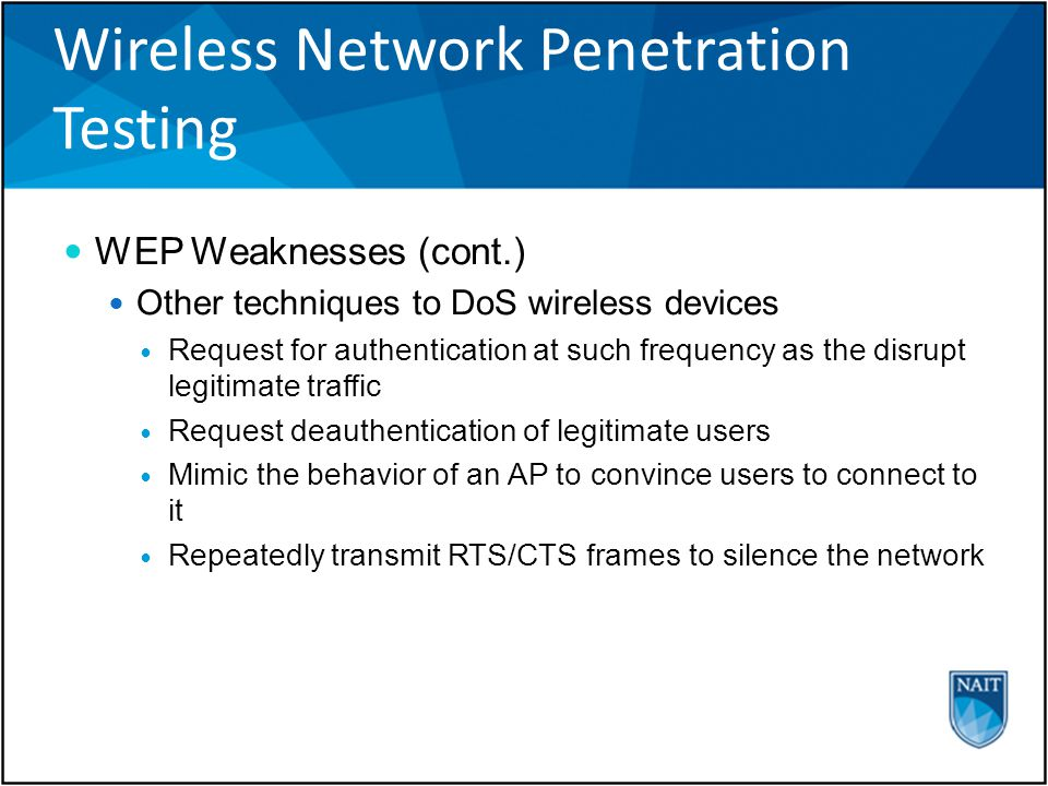 Wireless Network Penetration Testing WEP Weaknesses (cont.) Other techniques to DoS wireless devices Request for authentication at such frequency as the disrupt legitimate traffic Request deauthentication of legitimate users Mimic the behavior of an AP to convince users to connect to it Repeatedly transmit RTS/CTS frames to silence the network