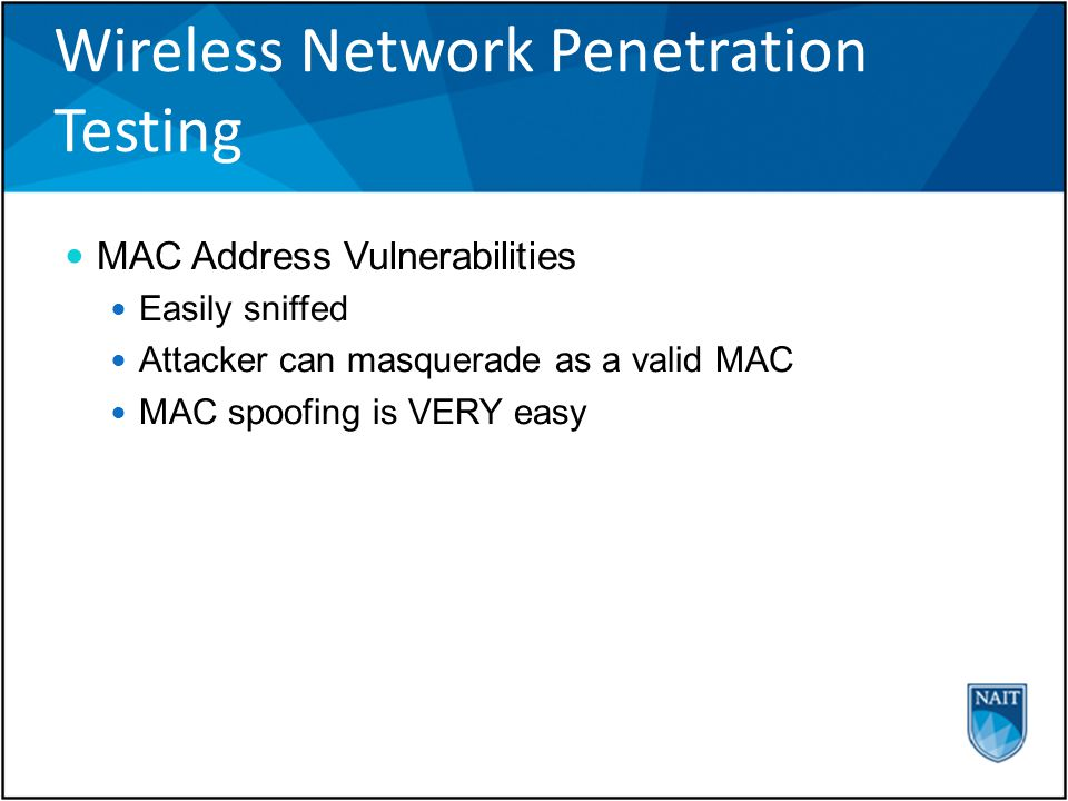 Wireless Network Penetration Testing MAC Address Vulnerabilities Easily sniffed Attacker can masquerade as a valid MAC MAC spoofing is VERY easy