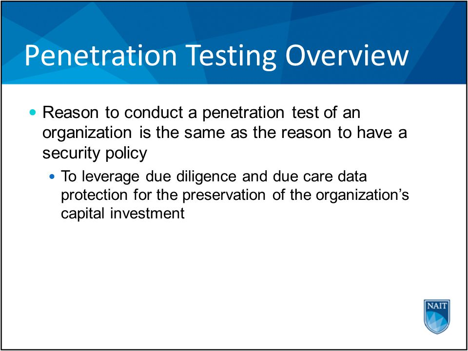 Penetration Testing Overview Reason to conduct a penetration test of an organization is the same as the reason to have a security policy To leverage due diligence and due care data protection for the preservation of the organization's capital investment