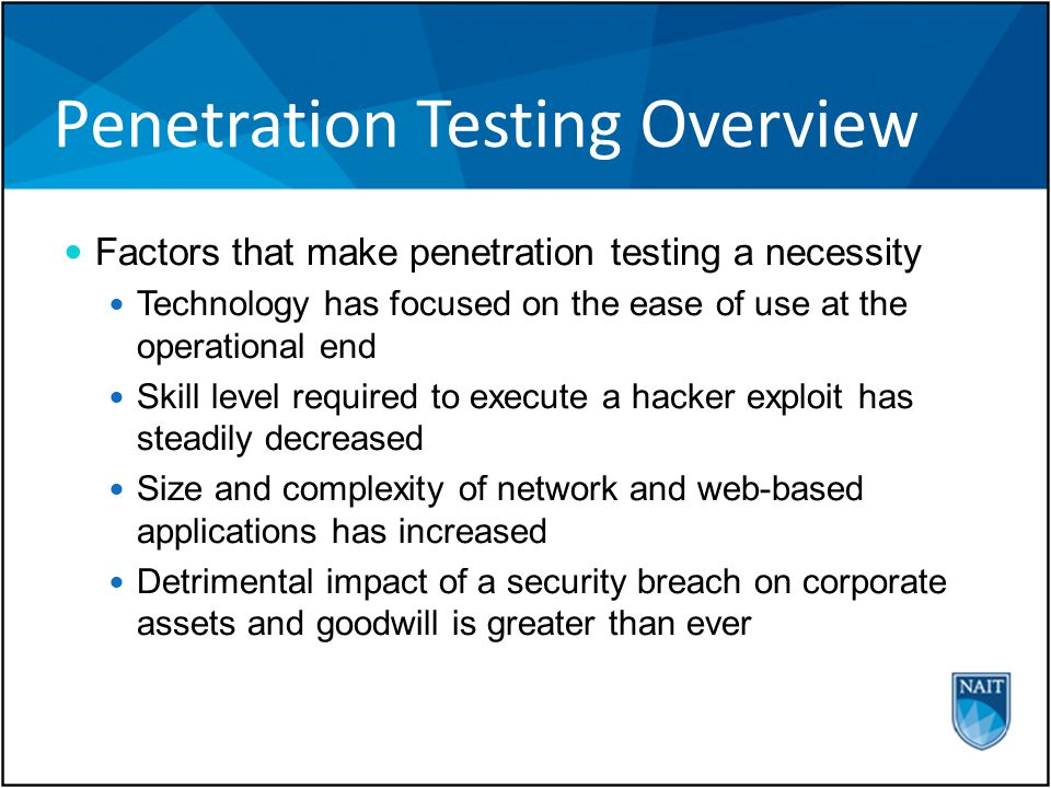 Penetration Testing Overview Factors that make penetration testing a necessity Technology has focused on the ease of use at the operational end Skill level required to execute a hacker exploit has steadily decreased Size and complexity of network and web-based applications has increased Detrimental impact of a security breach on corporate assets and goodwill is greater than ever