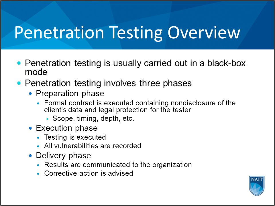 Penetration Testing Overview Penetration testing is usually carried out in a black-box mode Penetration testing involves three phases Preparation phase Formal contract is executed containing nondisclosure of the client's data and legal protection for the tester Scope, timing, depth, etc.