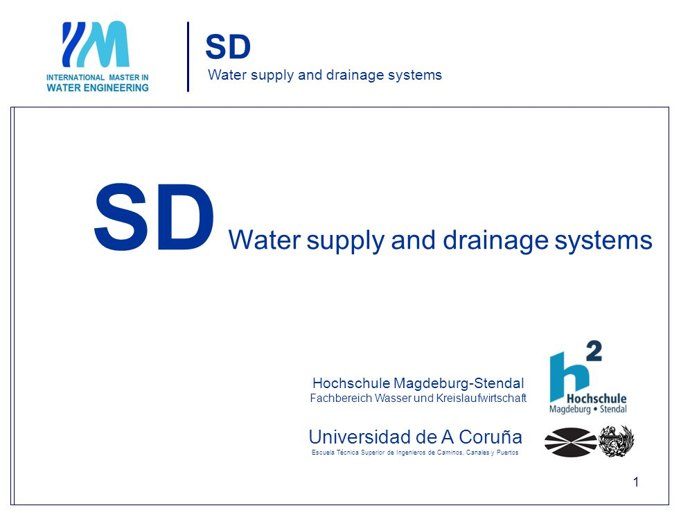 SD Water supply and drainage systems Universidad de A Coruña Escuela Técnica Superior de Ingenieros de Caminos, Canales y Puertos Water supply and drainage systems Hochschule Magdeburg-Stendal Fachbereich Wasser und Kreislaufwirtschaft SD 1