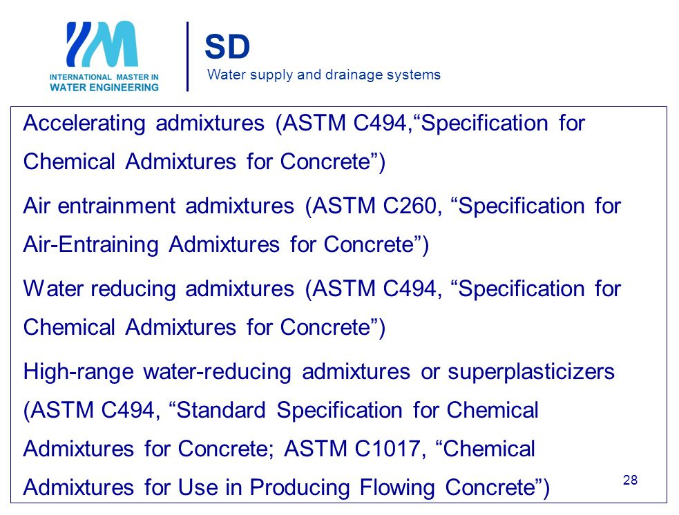 SD Water supply and drainage systems Accelerating admixtures (ASTM C494, Specification for Chemical Admixtures for Concrete ) Air entrainment admixtures (ASTM C260, Specification for Air-Entraining Admixtures for Concrete ) Water reducing admixtures (ASTM C494, Specification for Chemical Admixtures for Concrete ) High-range water-reducing admixtures or superplasticizers (ASTM C494, Standard Specification for Chemical Admixtures for Concrete; ASTM C1017, Chemical Admixtures for Use in Producing Flowing Concrete ) 28
