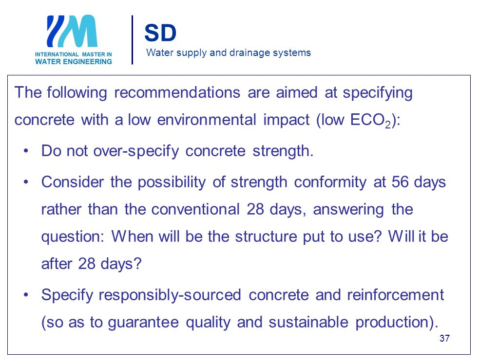 SD Water supply and drainage systems The following recommendations are aimed at specifying concrete with a low environmental impact (low ECO 2 ): Do not over-specify concrete strength.