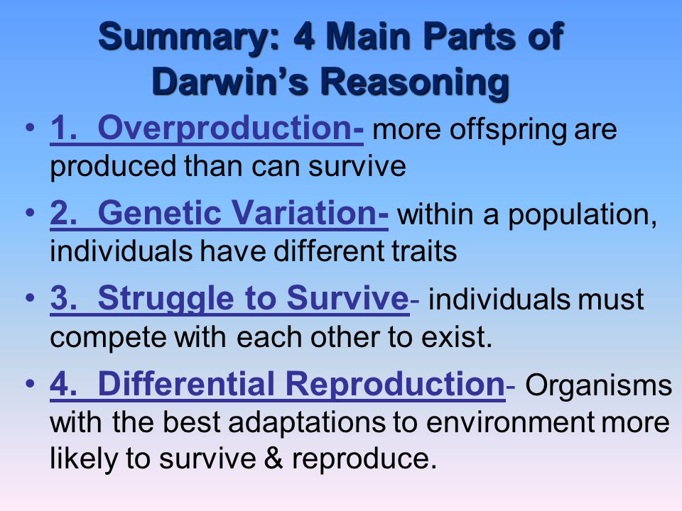 Summary: 4 Main Parts of Darwin's Reasoning 1. Overproduction- more offspring are produced than can survive 2. Genetic Variation- within a population,