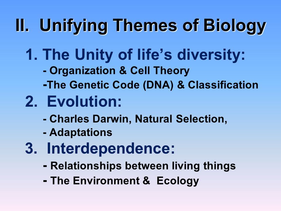 II. Unifying Themes of Biology 1. The Unity of life's diversity: - Organization & Cell Theory - The Genetic Code (DNA) & Classification 2. Evolution: