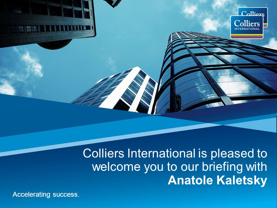 Colliers International is pleased to welcome you to our briefing with Anatole Kaletsky Accelerating success.