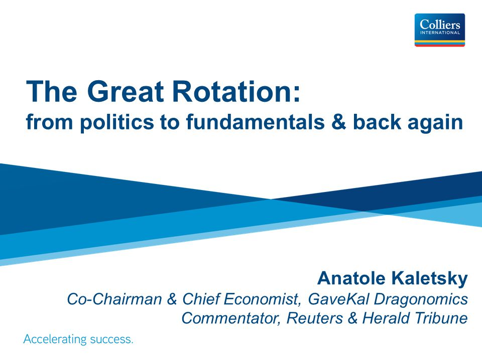 The Great Rotation: from politics to fundamentals & back again Anatole Kaletsky Co-Chairman & Chief Economist, GaveKal Dragonomics Commentator, Reuter