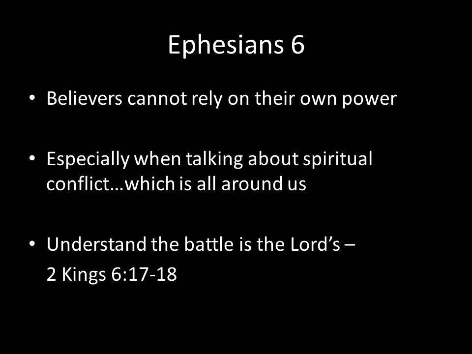Ephesians 6 Believers cannot rely on their own power Especially when talking about spiritual conflict…which is all around us Understand the battle is the Lord's – 2 Kings 6:17-18