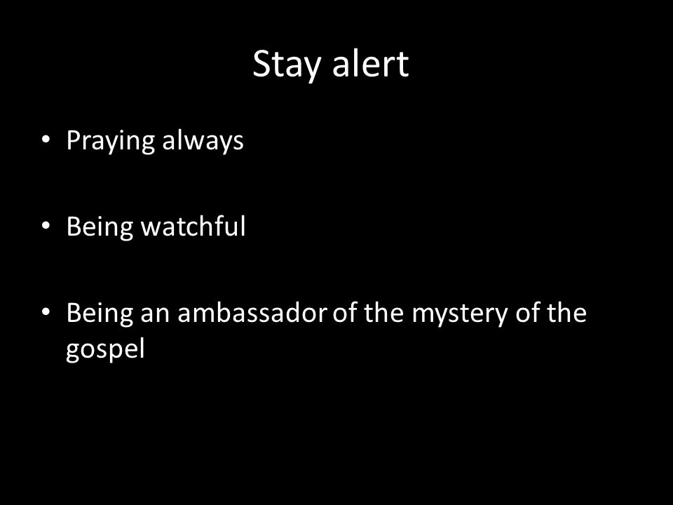 Stay alert Praying always Being watchful Being an ambassador of the mystery of the gospel