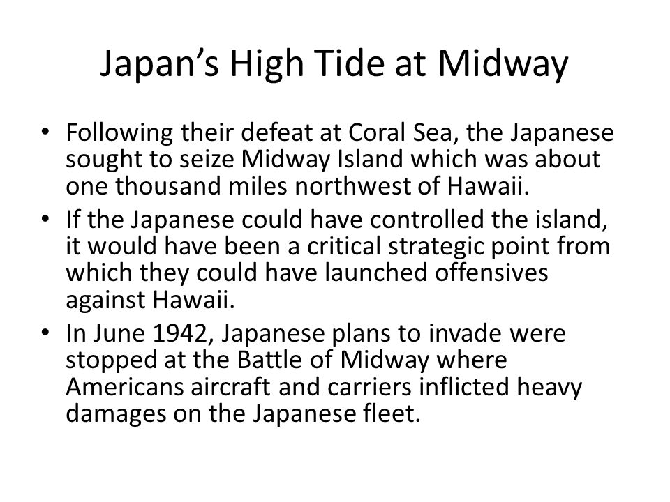 Japan's High Tide at Midway Following their defeat at Coral Sea, the Japanese sought to seize Midway Island which was about one thousand miles northwe