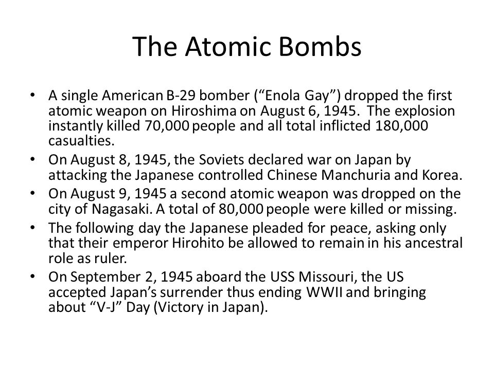"""The Atomic Bombs A single American B-29 bomber (""""Enola Gay"""") dropped the first atomic weapon on Hiroshima on August 6, 1945. The explosion instantly k"""