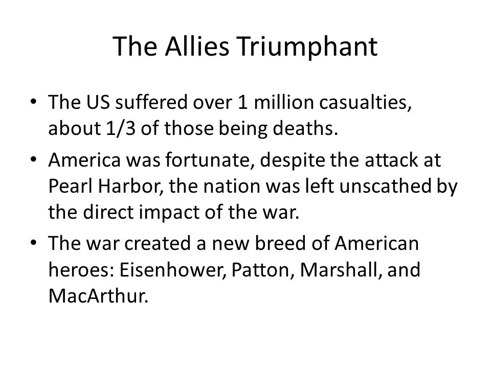 The Allies Triumphant The US suffered over 1 million casualties, about 1/3 of those being deaths. America was fortunate, despite the attack at Pearl H