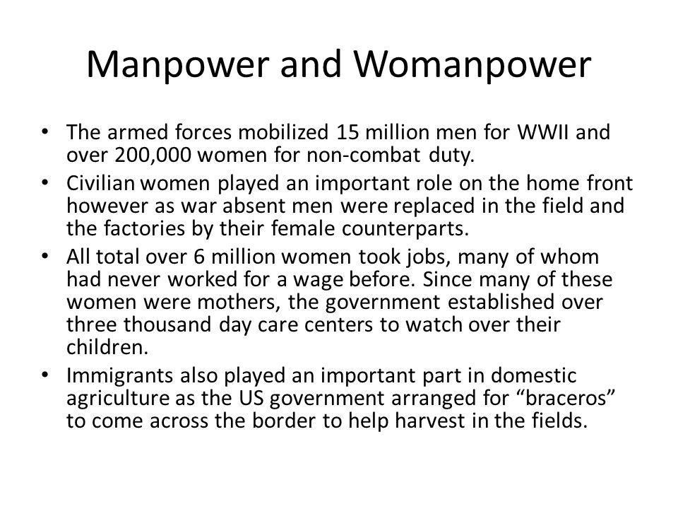 Manpower and Womanpower The armed forces mobilized 15 million men for WWII and over 200,000 women for non-combat duty. Civilian women played an import