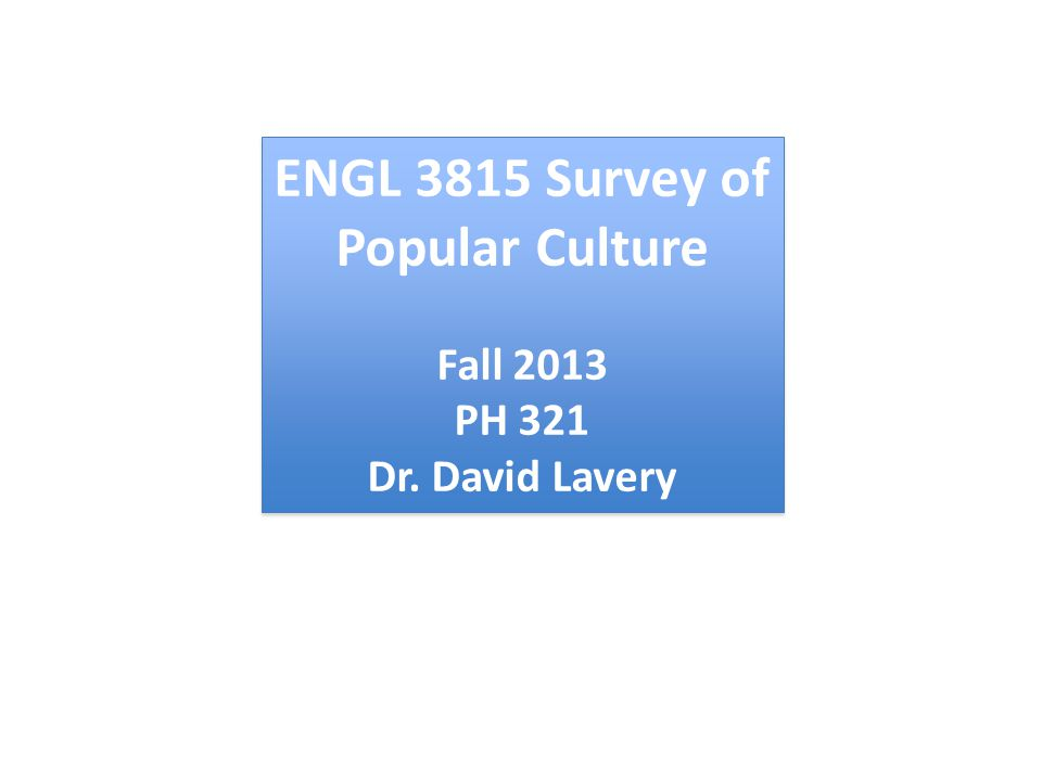 ENGL 3815 Survey of Popular Culture Fall 2013 PH 321 Dr. David Lavery ENGL 3815 Survey of Popular Culture Fall 2013 PH 321 Dr. David Lavery