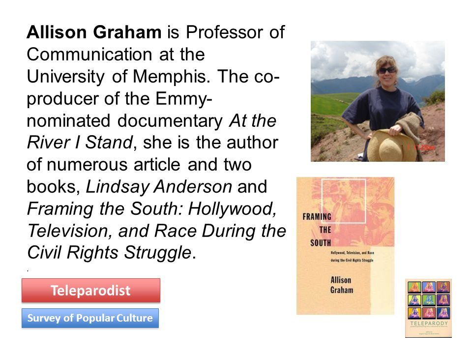 Allison Graham is Professor of Communication at the University of Memphis. The co- producer of the Emmy- nominated documentary At the River I Stand, s