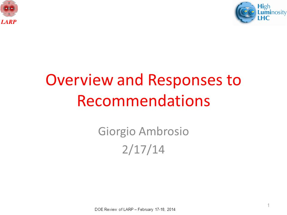 DOE Review of LARP – February 17-18, 2014 Overview and Responses to Recommendations Giorgio Ambrosio 2/17/14 1